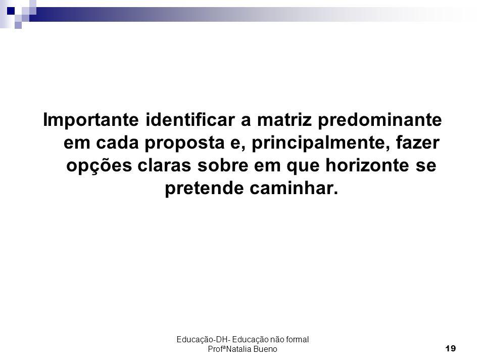 Educação-DH- Educação não formal ProfªNatalia Bueno19 Importante identificar a matriz predominante em cada proposta e, principalmente, fazer opções claras sobre em que horizonte se pretende caminhar.