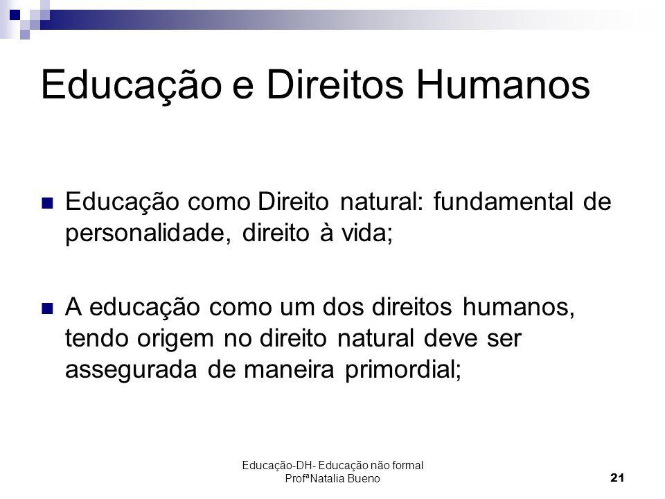 Educação-DH- Educação não formal ProfªNatalia Bueno21 Educação e Direitos Humanos Educação como Direito natural: fundamental de personalidade, direito à vida; A educação como um dos direitos humanos, tendo origem no direito natural deve ser assegurada de maneira primordial;