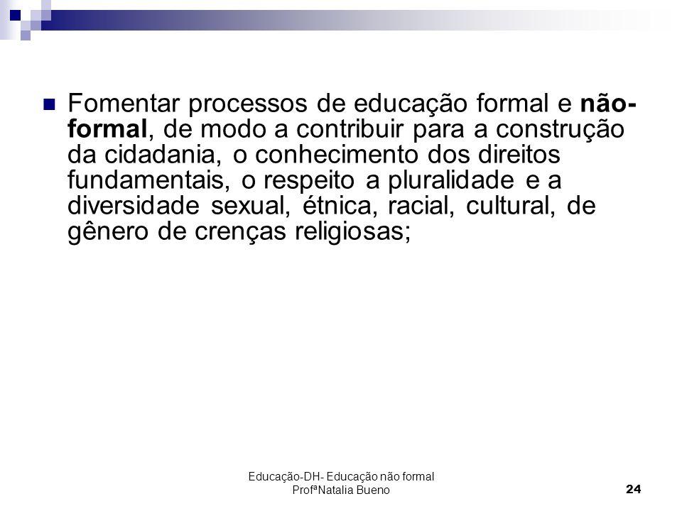 Educação-DH- Educação não formal ProfªNatalia Bueno24 Fomentar processos de educação formal e não- formal, de modo a contribuir para a construção da cidadania, o conhecimento dos direitos fundamentais, o respeito a pluralidade e a diversidade sexual, étnica, racial, cultural, de gênero de crenças religiosas;