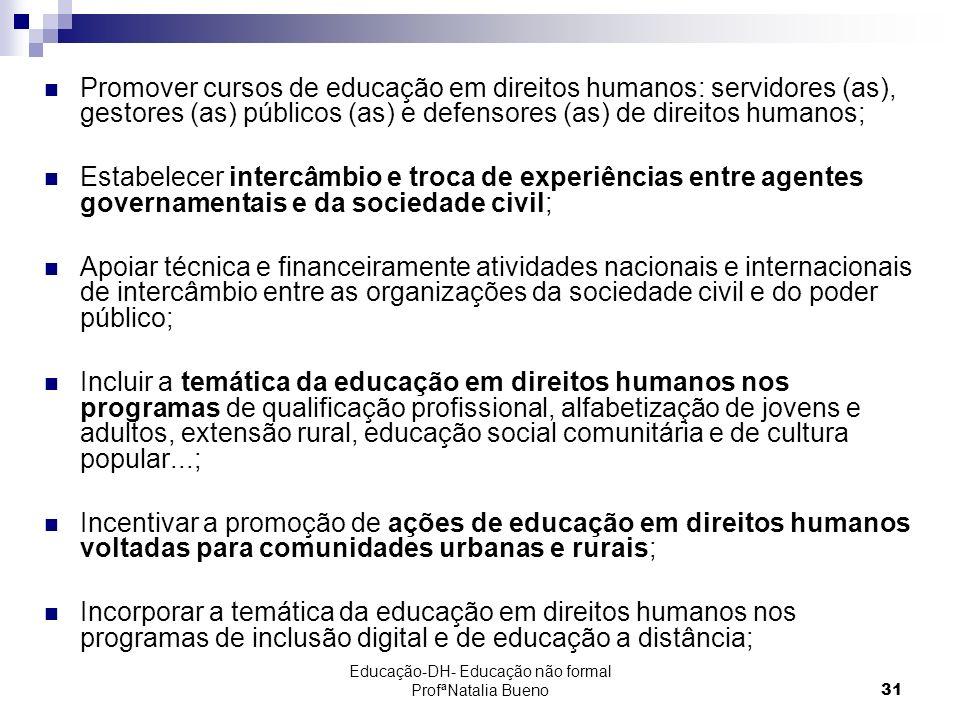 Educação-DH- Educação não formal ProfªNatalia Bueno31 Promover cursos de educação em direitos humanos: servidores (as), gestores (as) públicos (as) e defensores (as) de direitos humanos; Estabelecer intercâmbio e troca de experiências entre agentes governamentais e da sociedade civil; Apoiar técnica e financeiramente atividades nacionais e internacionais de intercâmbio entre as organizações da sociedade civil e do poder público; Incluir a temática da educação em direitos humanos nos programas de qualificação profissional, alfabetização de jovens e adultos, extensão rural, educação social comunitária e de cultura popular...; Incentivar a promoção de ações de educação em direitos humanos voltadas para comunidades urbanas e rurais; Incorporar a temática da educação em direitos humanos nos programas de inclusão digital e de educação a distância;