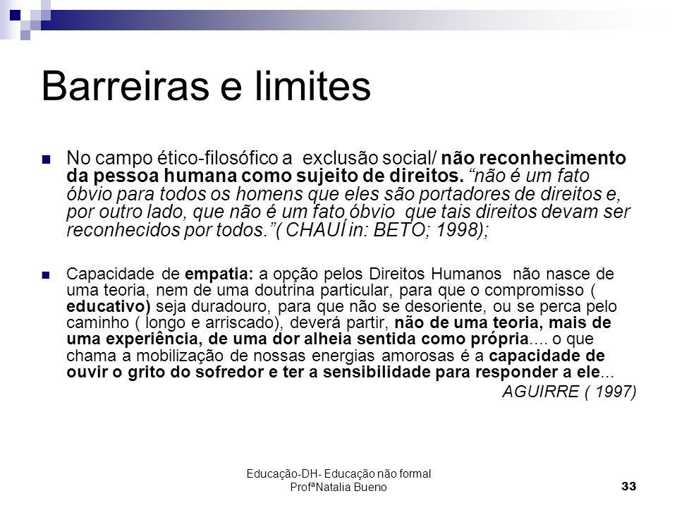 Educação-DH- Educação não formal ProfªNatalia Bueno33 Barreiras e limites No campo ético-filosófico a exclusão social/ não reconhecimento da pessoa humana como sujeito de direitos.