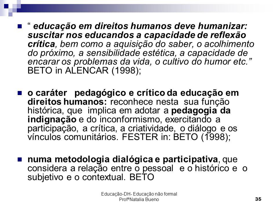 Educação-DH- Educação não formal ProfªNatalia Bueno35 educação em direitos humanos deve humanizar: suscitar nos educandos a capacidade de reflexão crítica, bem como a aquisição do saber, o acolhimento do próximo, a sensibilidade estética, a capacidade de encarar os problemas da vida, o cultivo do humor etc.
