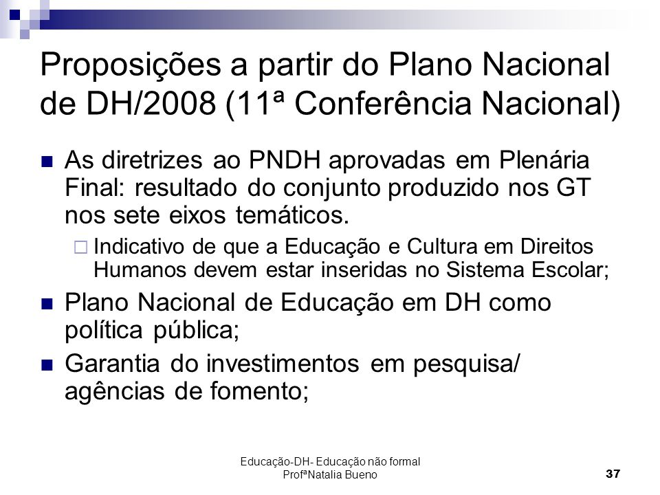 Educação-DH- Educação não formal ProfªNatalia Bueno37 Proposições a partir do Plano Nacional de DH/2008 (11ª Conferência Nacional) As diretrizes ao PNDH aprovadas em Plenária Final: resultado do conjunto produzido nos GT nos sete eixos temáticos.