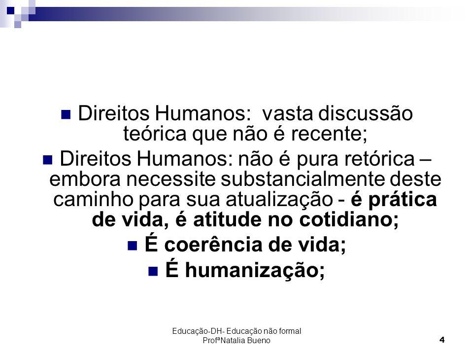 Educação-DH- Educação não formal ProfªNatalia Bueno4 Direitos Humanos: vasta discussão teórica que não é recente; Direitos Humanos: não é pura retórica – embora necessite substancialmente deste caminho para sua atualização - é prática de vida, é atitude no cotidiano; É coerência de vida; É humanização;