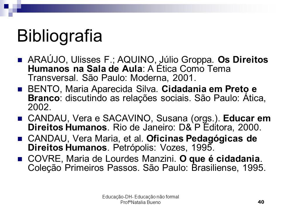 Educação-DH- Educação não formal ProfªNatalia Bueno40 Bibliografia ARAÚJO, Ulisses F.; AQUINO, Júlio Groppa.