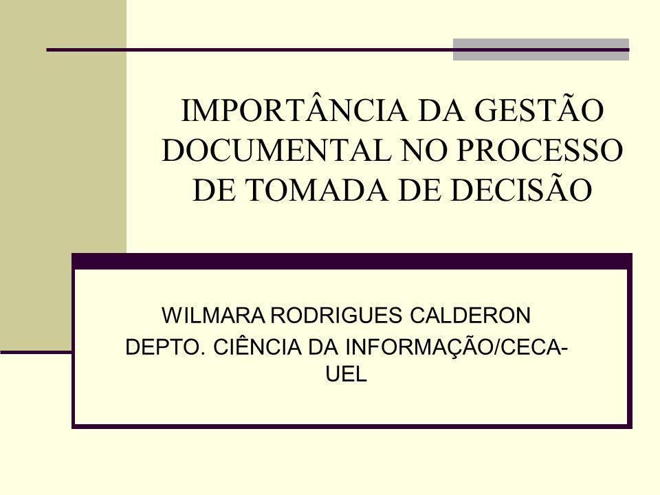 IMPORTÂNCIA DA GESTÃO DOCUMENTAL NO PROCESSO DE TOMADA DE DECISÃO WILMARA RODRIGUES CALDERON DEPTO. CIÊNCIA DA INFORMAÇÃO/CECA- UEL