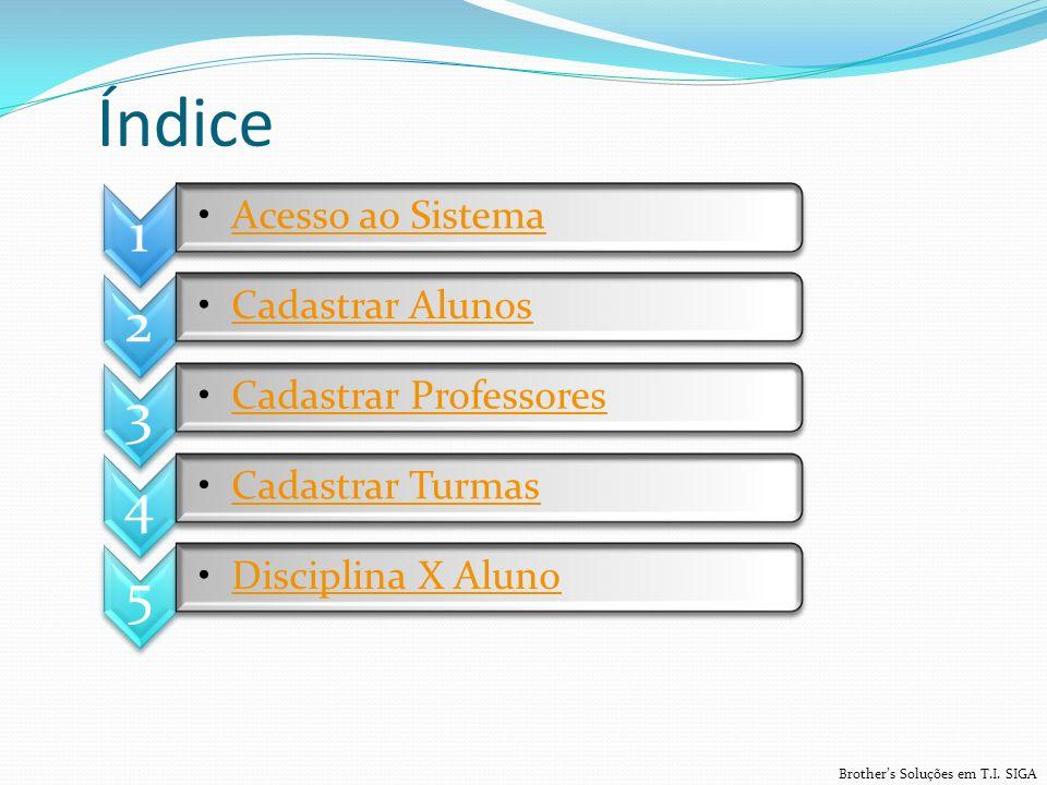 Índice Brothers Soluções em T.I. SIGA 1 Acesso ao Sistema 2 Cadastrar Alunos 3 Cadastrar Professores 4 Cadastrar Turmas 5 Disciplina X Aluno