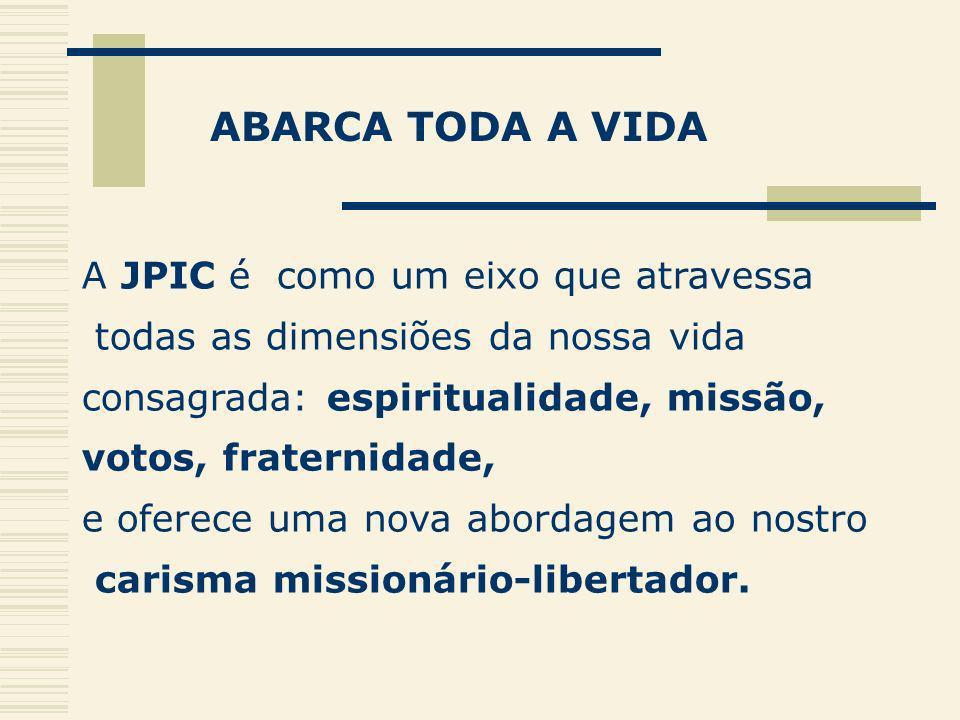 ABARCA TODA A VIDA A JPIC é como um eixo que atravessa todas as dimensiões da nossa vida consagrada: espiritualidade, missão, votos, fraternidade, e o