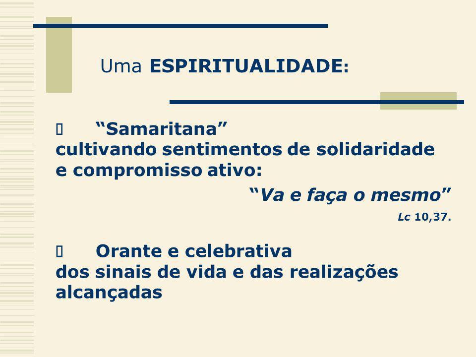 Uma ESPIRITUALIDADE : Samaritana cultivando sentimentos de solidaridade e compromisso ativo: Va e faça o mesmo Lc 10,37. Orante e celebrativa dos sina