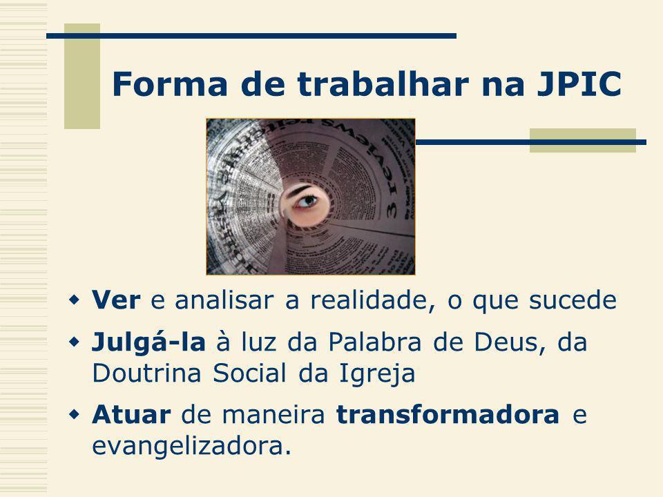 Forma de trabalhar na JPIC Ver e analisar a realidade, o que sucede Julgá-la à luz da Palabra de Deus, da Doutrina Social da Igreja Atuar de maneira t