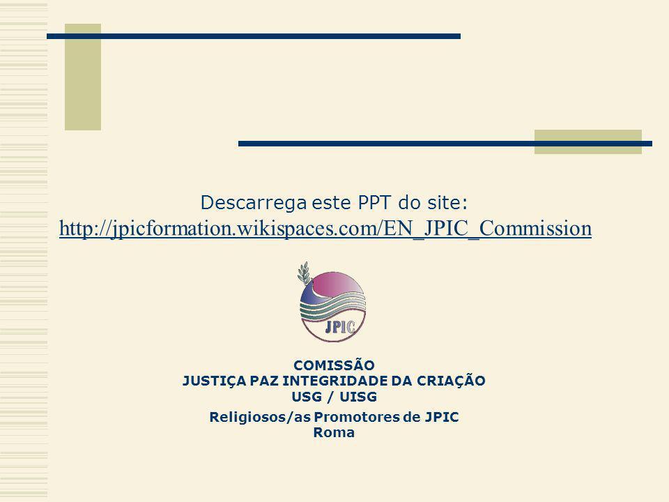 Descarrega este PPT do site: http://jpicformation.wikispaces.com/EN_JPIC_Commission COMISSÃO JUSTIÇA PAZ INTEGRIDADE DA CRIAÇÃO USG / UISG Religiosos/