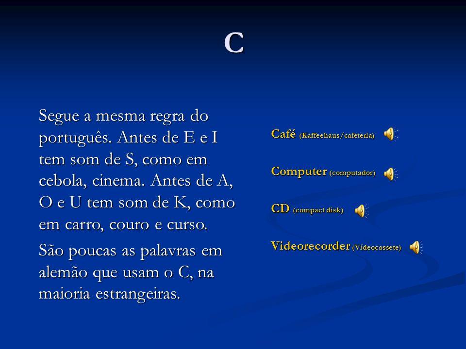 B Baum (árvore) Bäcker (padeiro) lieb (gentil) Tem o mesmo som do B do português. Quando aparece no fim da palavra é mais breve e soa quase como um P.