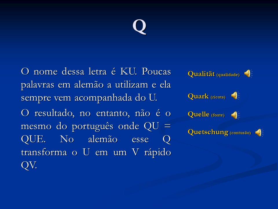 P Papier (papel) Pfeffer (Pimenta) Philosophie (filosofia) Tem o mesmo som do P em português. Junto ao F é mudo. Junto ao H faz som de F.