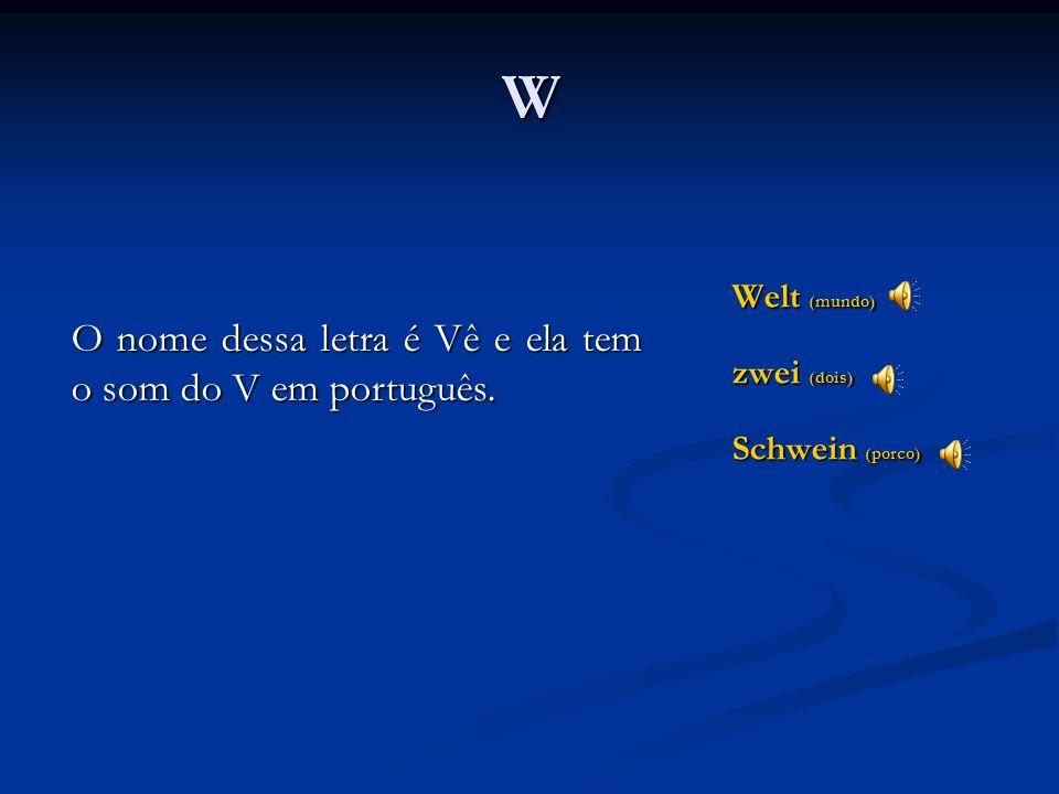 V vier (quatro) Vater (pai) Verb (verbo) O nome dessa letra em alemão é Fao e ela tem o som do F. Nas palavras de origem latina, porém, ela mantém o s