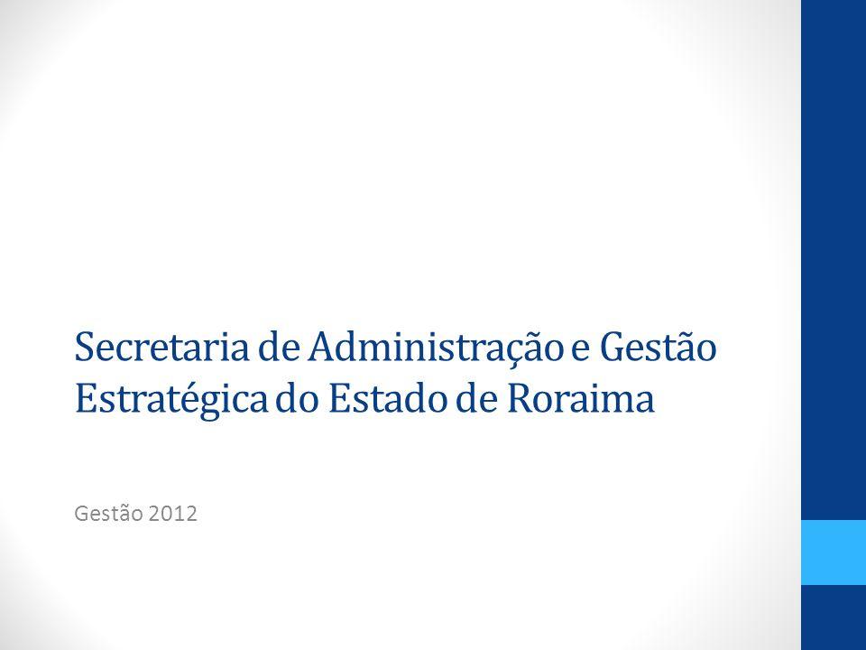 Secretaria de Administração e Gestão Estratégica do Estado de Roraima Gestão 2012