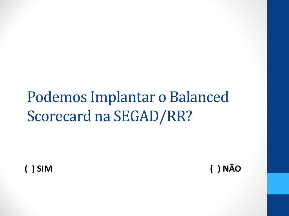 Podemos Implantar o Balanced Scorecard na SEGAD/RR? ( ) SIM ( ) NÃO