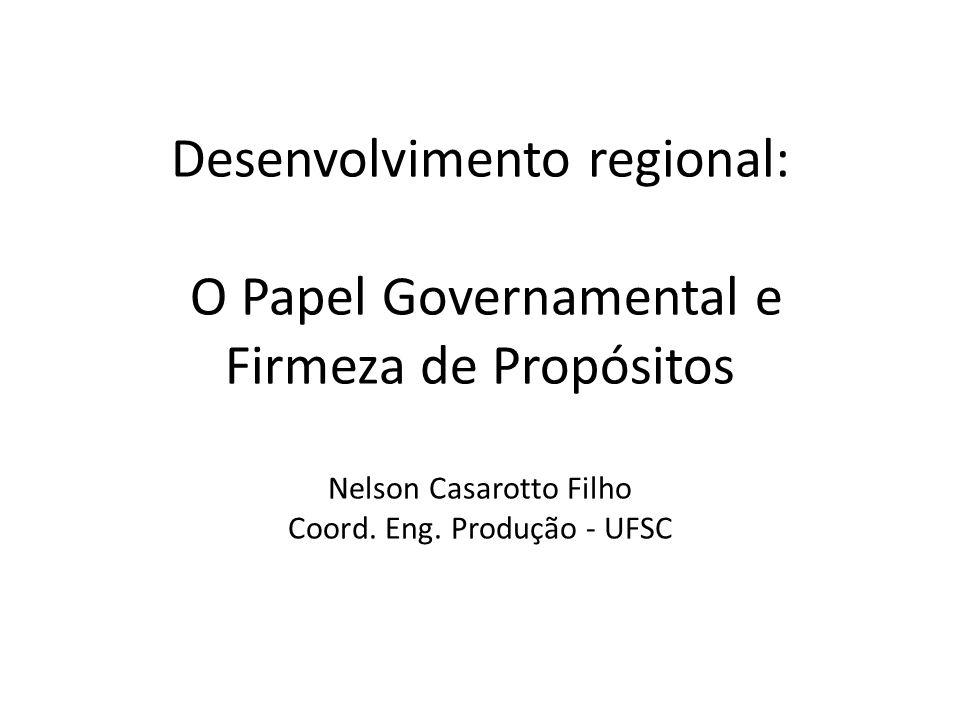 Desenvolvimento regional: O Papel Governamental e Firmeza de Propósitos Nelson Casarotto Filho Coord. Eng. Produção - UFSC