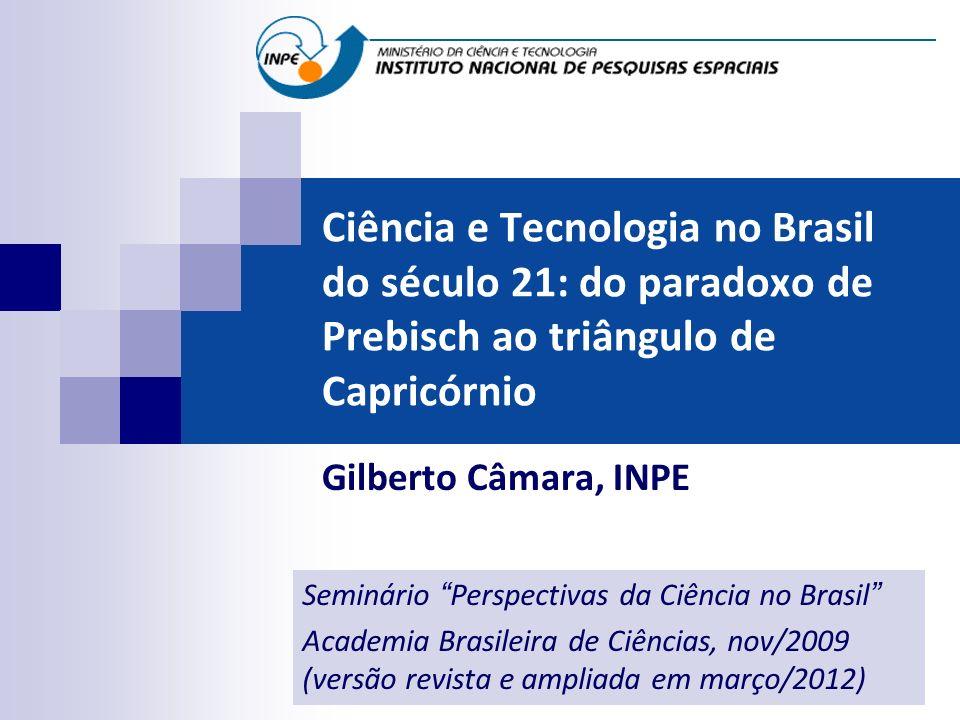 Ciência e Tecnologia no Brasil do século 21: do paradoxo de Prebisch ao triângulo de Capricórnio Gilberto Câmara, INPE Seminário Perspectivas da Ciênc
