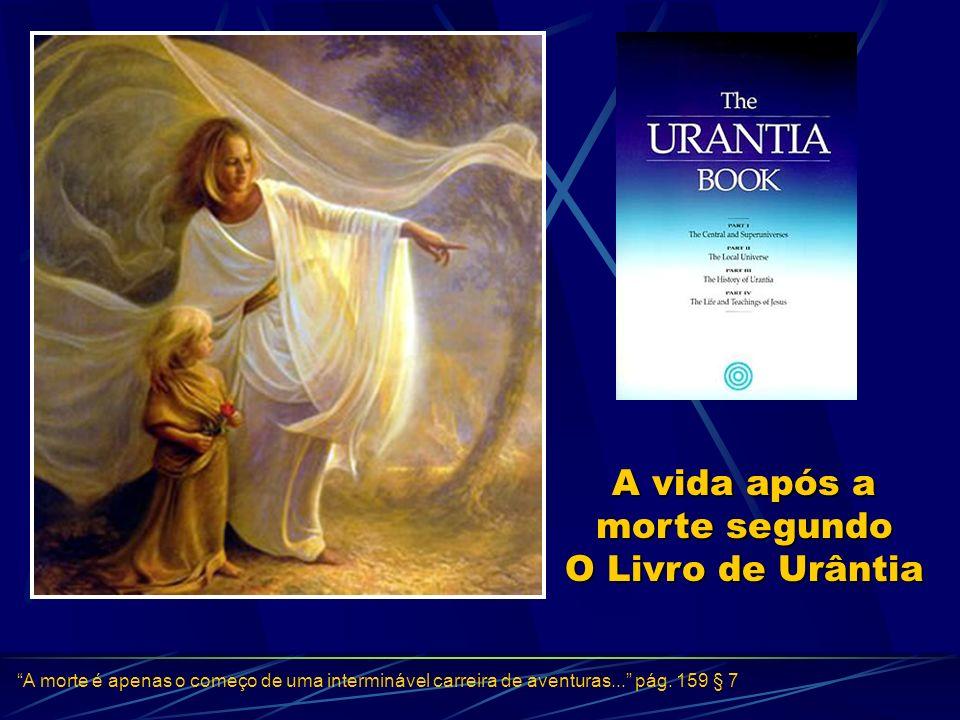 A vida após a morte segundo O Livro de Urântia A morte é apenas o começo de uma interminável carreira de aventuras... pág. 159 § 7 InícioInício
