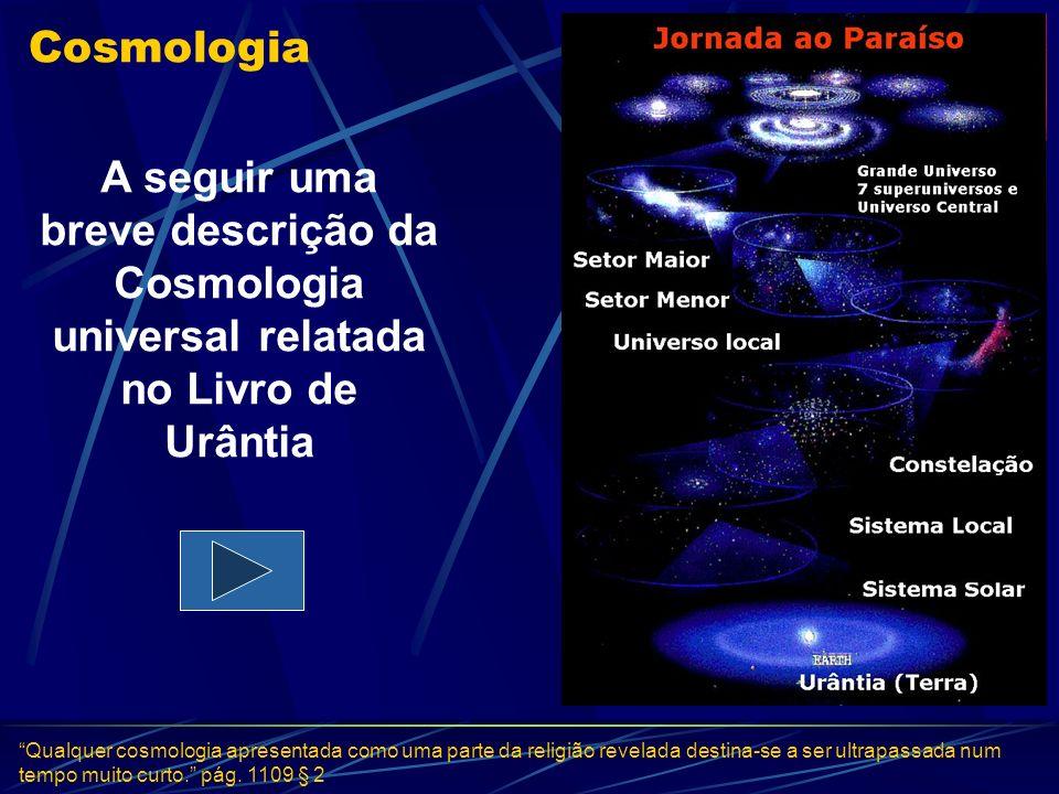 Cosmologia A seguir uma breve descrição da Cosmologia universal relatada no Livro de Urântia Qualquer cosmologia apresentada como uma parte da religiã