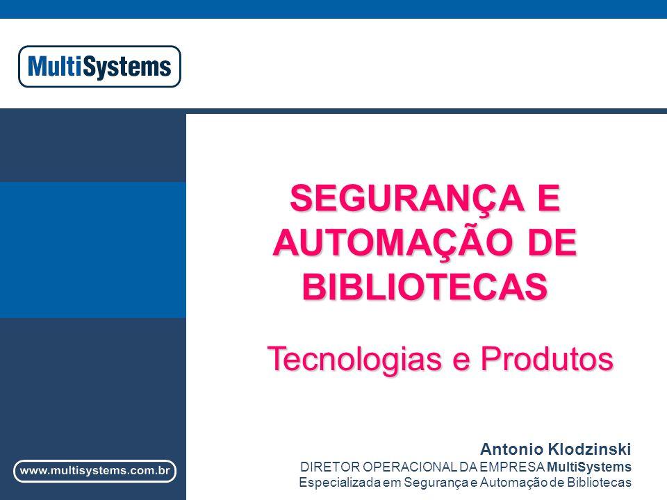 SEGURANÇA E AUTOMAÇÃO DE BIBLIOTECAS Tecnologias e Produtos Antonio Klodzinski DIRETOR OPERACIONAL DA EMPRESA MultiSystems Especializada em Segurança e Automação de Bibliotecas