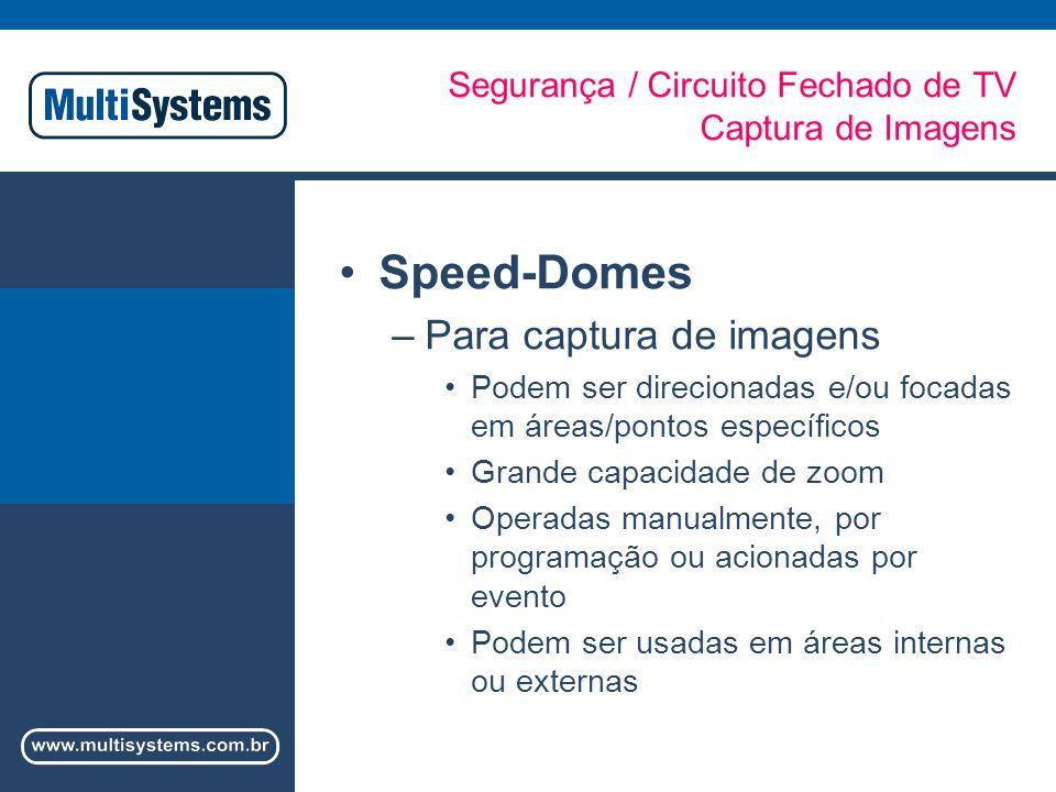 Segurança / Circuito Fechado de TV Captura de Imagens Speed-Domes –Para captura de imagens Podem ser direcionadas e/ou focadas em áreas/pontos específicos Grande capacidade de zoom Operadas manualmente, por programação ou acionadas por evento Podem ser usadas em áreas internas ou externas