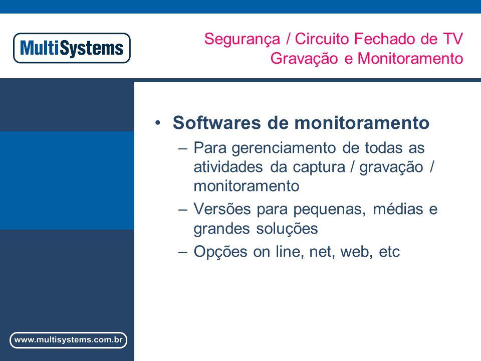 Segurança / Circuito Fechado de TV Gravação e Monitoramento Softwares de monitoramento –Para gerenciamento de todas as atividades da captura / gravação / monitoramento –Versões para pequenas, médias e grandes soluções –Opções on line, net, web, etc