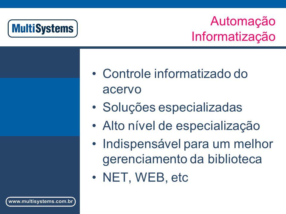 Automação Informatização Controle informatizado do acervo Soluções especializadas Alto nível de especialização Indispensável para um melhor gerenciamento da biblioteca NET, WEB, etc