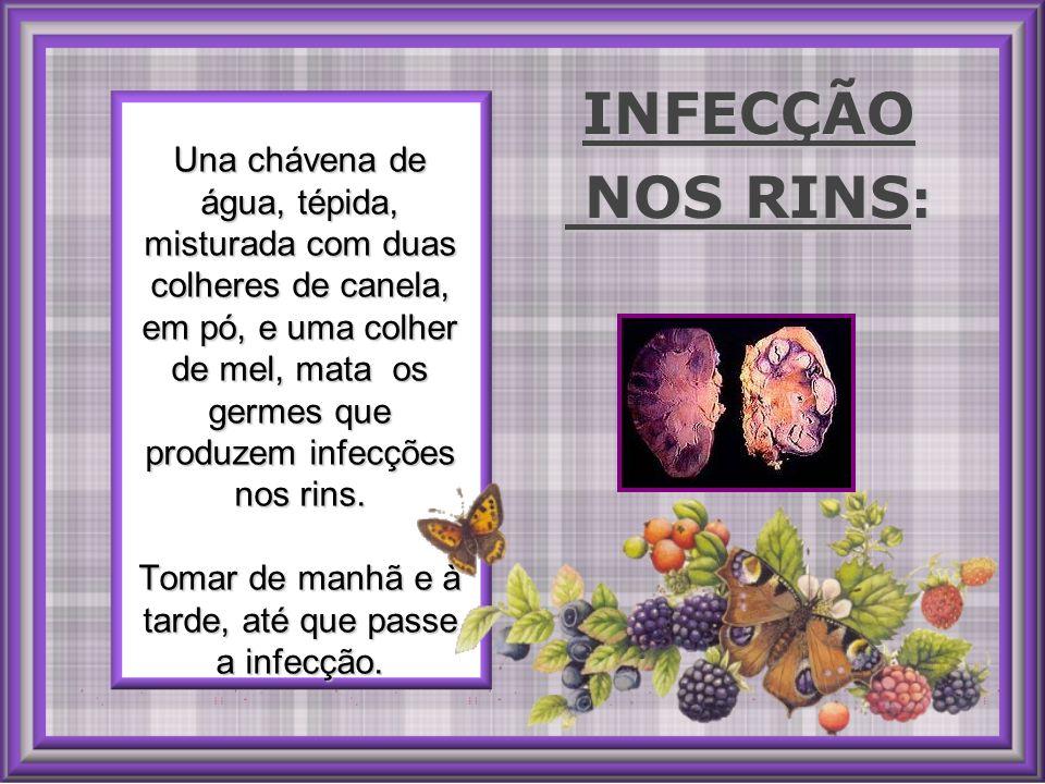 Una chávena de água, tépida, misturada com duas colheres de canela, em pó, e uma colher de mel, mata os germes que produzem infecções nos rins.