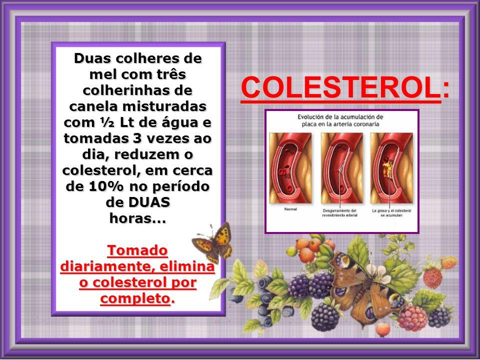 Duas colheres de mel com três colherinhas de canela misturadas com ½ Lt de água e tomadas 3 vezes ao dia, reduzem o colesterol, em cerca de 10% no período de DUAS horas...