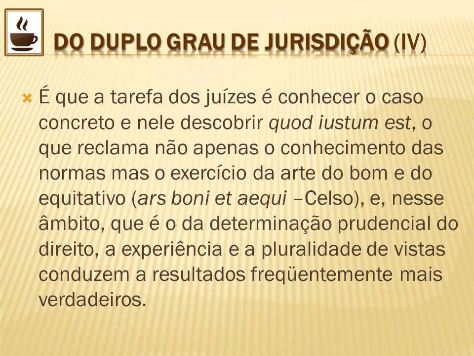 É que a tarefa dos juízes é conhecer o caso concreto e nele descobrir quod iustum est, o que reclama não apenas o conhecimento das normas mas o exercí