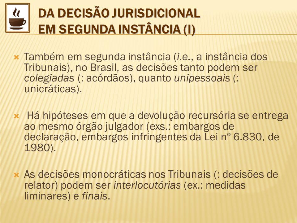 DA DECISÃO JURISDICIONAL EM SEGUNDA INSTÂNCIA (I) Também em segunda instância (i.e., a instância dos Tribunais), no Brasil, as decisões tanto podem se