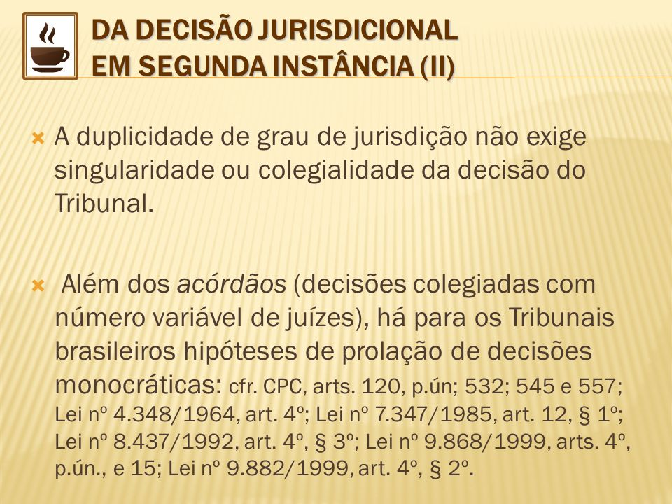 DA DECISÃO JURISDICIONAL EM SEGUNDA INSTÂNCIA (II) A duplicidade de grau de jurisdição não exige singularidade ou colegialidade da decisão do Tribunal