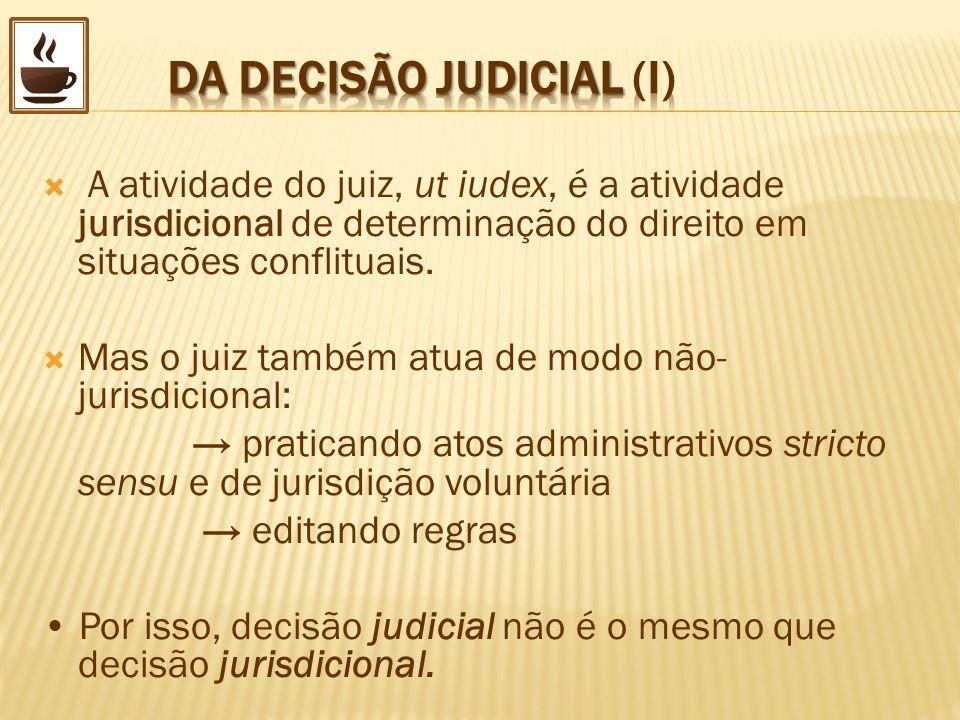 A atividade do juiz, ut iudex, é a atividade jurisdicional de determinação do direito em situações conflituais. Mas o juiz também atua de modo não- ju