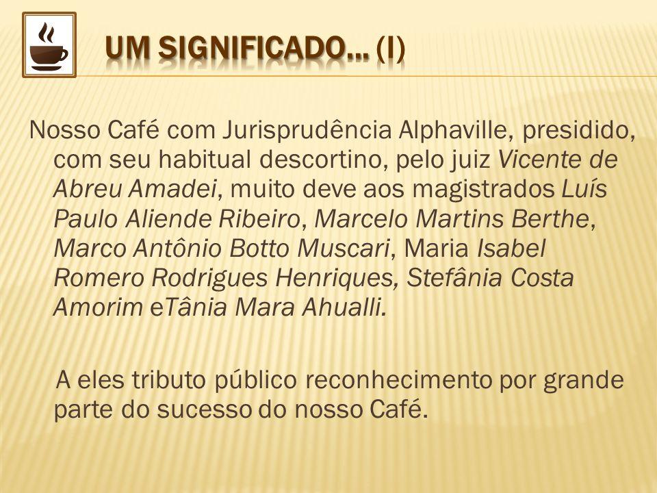 Nosso Café com Jurisprudência Alphaville, presidido, com seu habitual descortino, pelo juiz Vicente de Abreu Amadei, muito deve aos magistrados Luís P