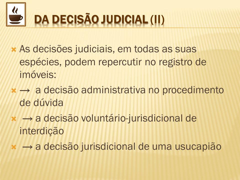 As decisões judiciais, em todas as suas espécies, podem repercutir no registro de imóveis: a decisão administrativa no procedimento de dúvida a decisã