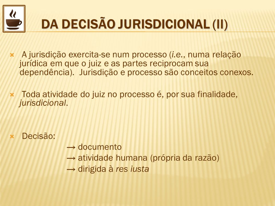 DA DECISÃO JURISDICIONAL (II) DA DECISÃO JURISDICIONAL (II) A jurisdição exercita-se num processo (i.e., numa relação jurídica em que o juiz e as part