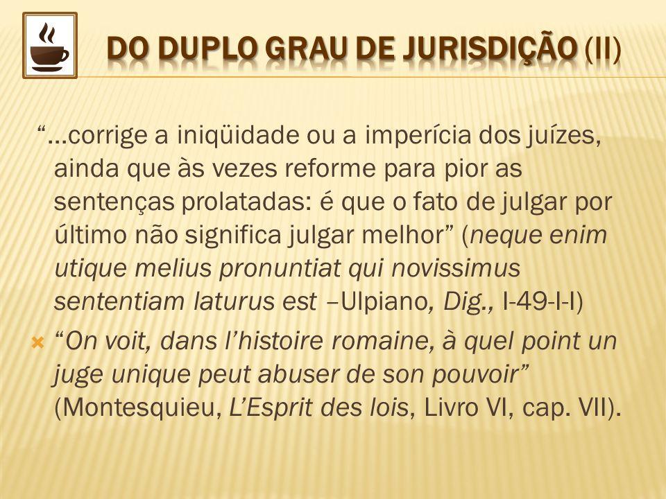 ...corrige a iniqüidade ou a imperícia dos juízes, ainda que às vezes reforme para pior as sentenças prolatadas: é que o fato de julgar por último não