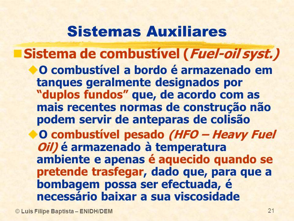 © Luis Filipe Baptista – ENIDH/DEM 21 Sistemas Auxiliares Sistema de combustível (Fuel-oil syst.) O combustível a bordo é armazenado em tanques geralm