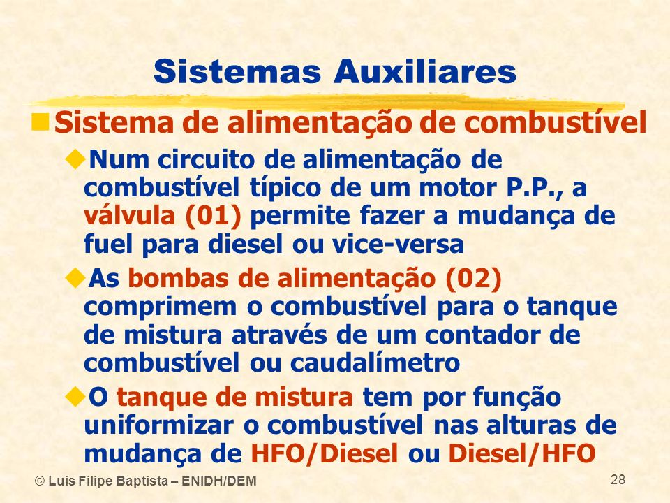 © Luis Filipe Baptista – ENIDH/DEM 28 Sistemas Auxiliares Sistema de alimentação de combustível Num circuito de alimentação de combustível típico de u