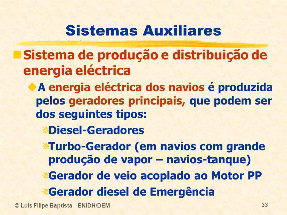 © Luis Filipe Baptista – ENIDH/DEM 33 Sistemas Auxiliares Sistema de produção e distribuição de energia eléctrica A energia eléctrica dos navios é pro