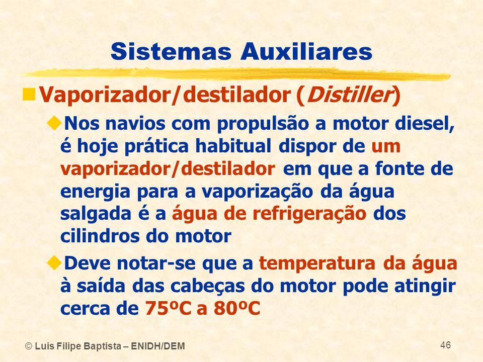 © Luis Filipe Baptista – ENIDH/DEM 46 Sistemas Auxiliares Vaporizador/destilador (Distiller) Nos navios com propulsão a motor diesel, é hoje prática h