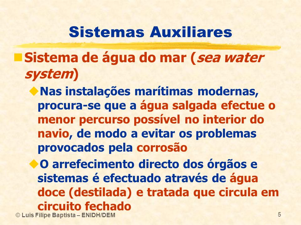 © Luis Filipe Baptista – ENIDH/DEM 5 Sistemas Auxiliares Sistema de água do mar (sea water system) Nas instalações marítimas modernas, procura-se que