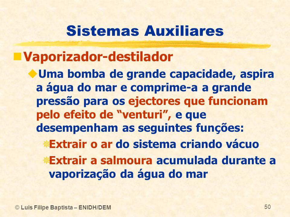 © Luis Filipe Baptista – ENIDH/DEM 50 Sistemas Auxiliares Vaporizador-destilador Uma bomba de grande capacidade, aspira a água do mar e comprime-a a g