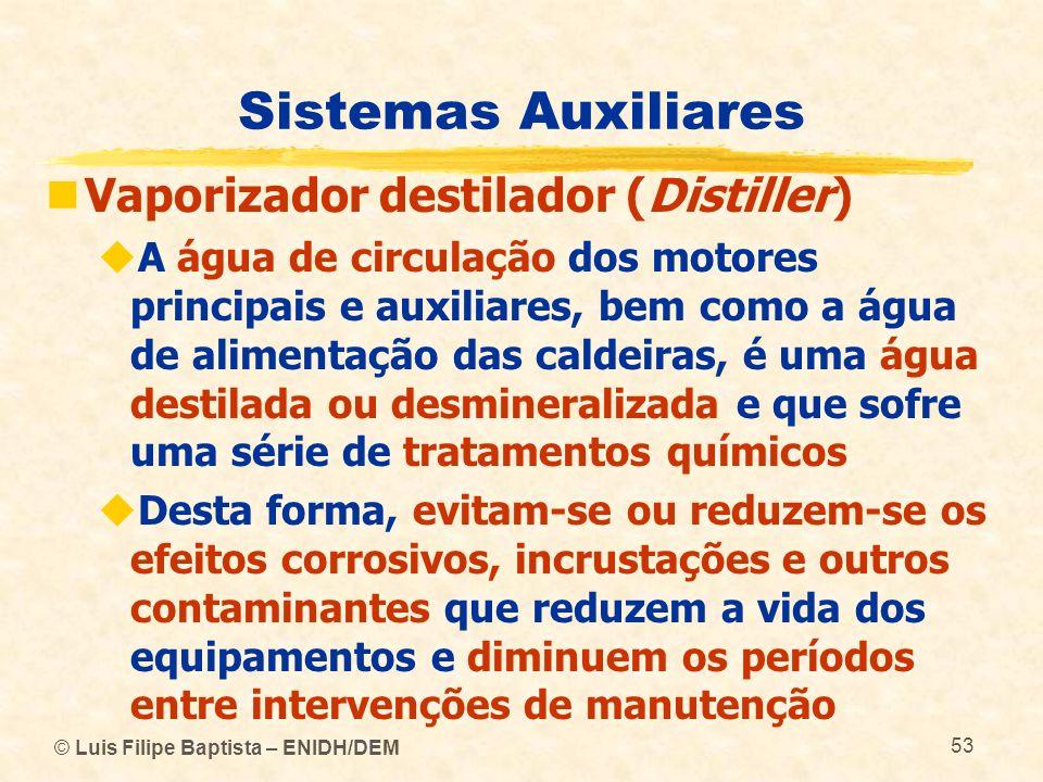 © Luis Filipe Baptista – ENIDH/DEM 53 Sistemas Auxiliares Vaporizador destilador (Distiller) A água de circulação dos motores principais e auxiliares,