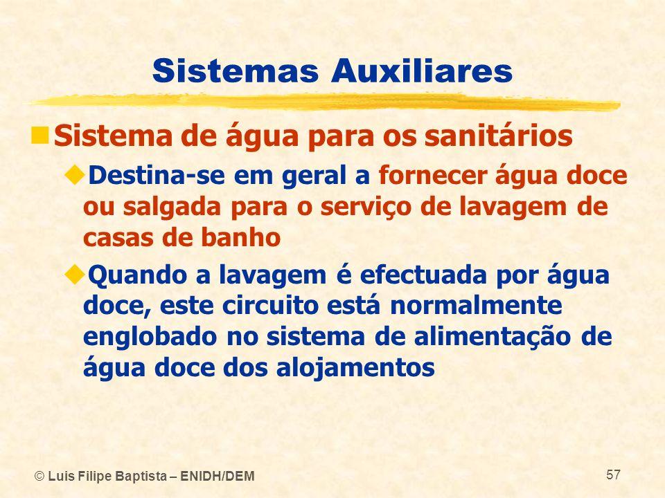 © Luis Filipe Baptista – ENIDH/DEM 57 Sistemas Auxiliares Sistema de água para os sanitários Destina-se em geral a fornecer água doce ou salgada para