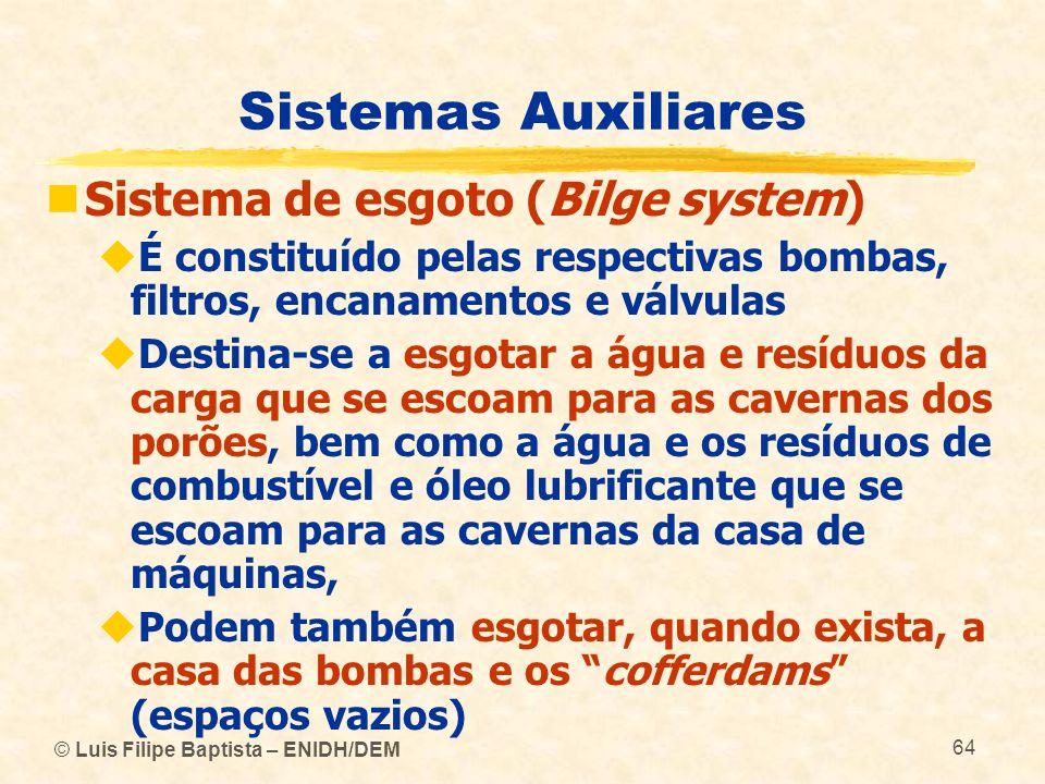 © Luis Filipe Baptista – ENIDH/DEM 64 Sistemas Auxiliares Sistema de esgoto (Bilge system) É constituído pelas respectivas bombas, filtros, encanament