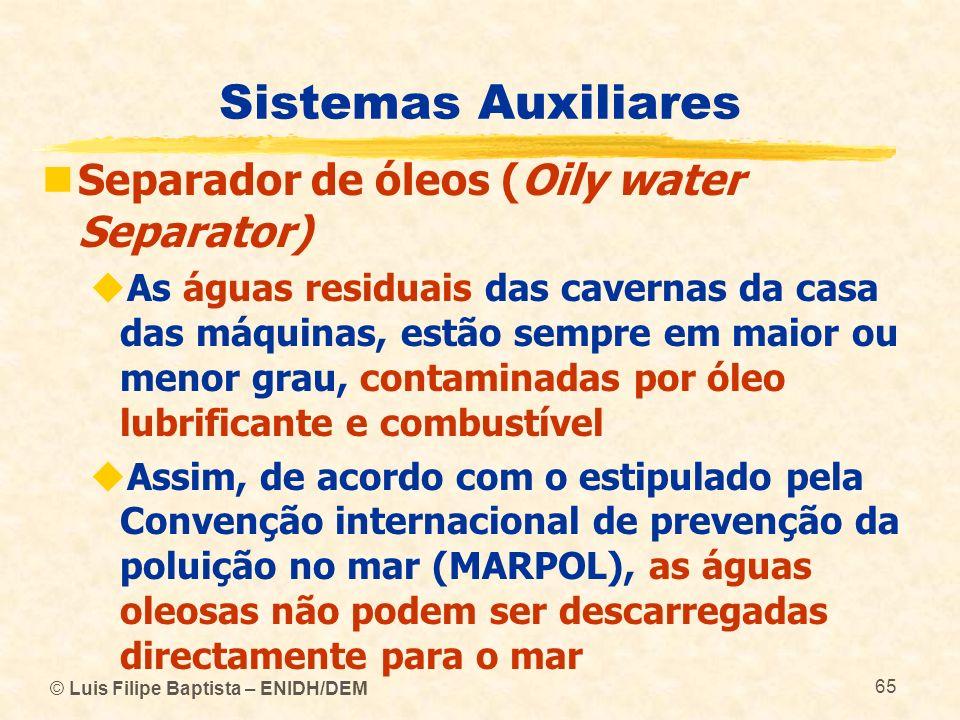 © Luis Filipe Baptista – ENIDH/DEM 65 Sistemas Auxiliares Separador de óleos (Oily water Separator) As águas residuais das cavernas da casa das máquin