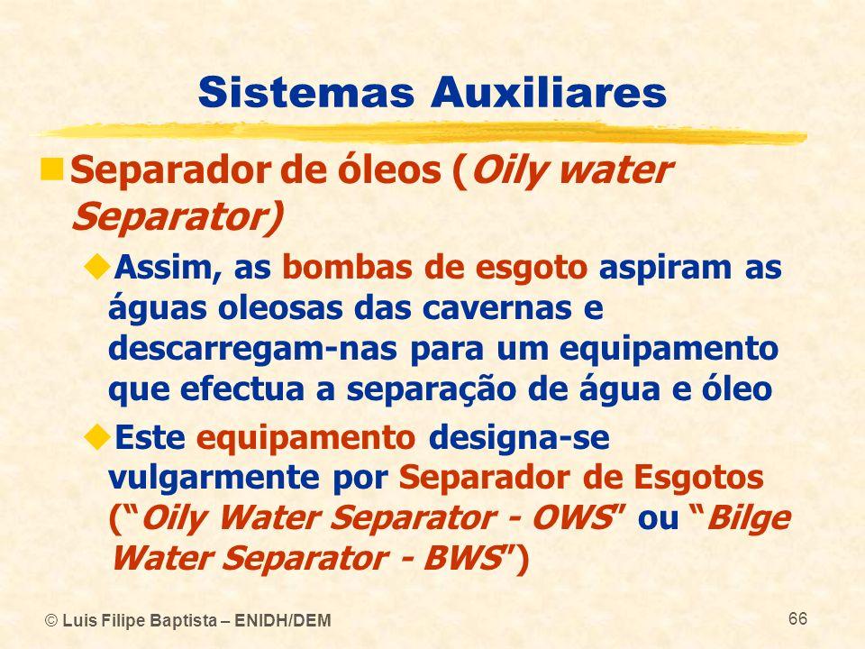 © Luis Filipe Baptista – ENIDH/DEM 66 Sistemas Auxiliares Separador de óleos (Oily water Separator) Assim, as bombas de esgoto aspiram as águas oleosa