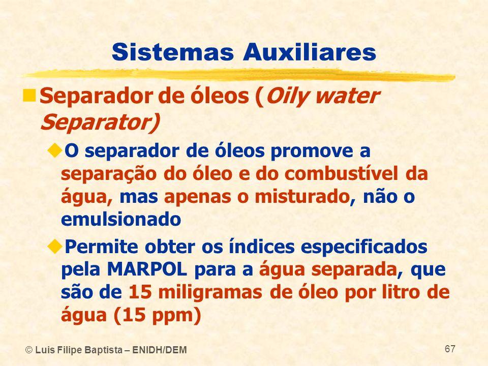 © Luis Filipe Baptista – ENIDH/DEM 67 Sistemas Auxiliares Separador de óleos (Oily water Separator) O separador de óleos promove a separação do óleo e